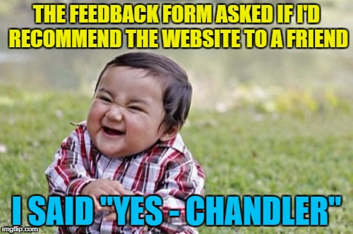 "Could this BE any more topical? :) | THE FEEDBACK FORM ASKED IF I'D RECOMMEND THE WEBSITE TO A FRIEND I SAID ""YES - CHANDLER"" 