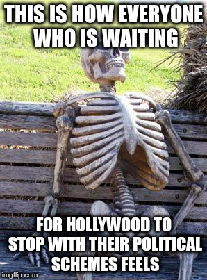 Waiting Skeleton Meme | THIS IS HOW EVERYONE WHO IS WAITING FOR HOLLYWOOD TO STOP WITH THEIR POLITICAL SCHEMES FEELS | image tagged in memes,waiting skeleton | made w/ Imgflip meme maker