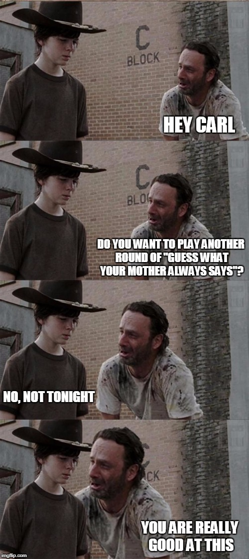 "My third in this series. I write what I know. | HEY CARL YOU ARE REALLY GOOD AT THIS DO YOU WANT TO PLAY ANOTHER ROUND OF ""GUESS WHAT YOUR MOTHER ALWAYS SAYS""? NO, NOT TONIGHT 