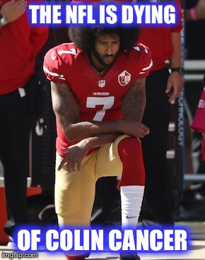 This guy | THE NFL IS DYING OF COLIN CANCER | image tagged in kaepernick kneel,nfl,cancer | made w/ Imgflip meme maker