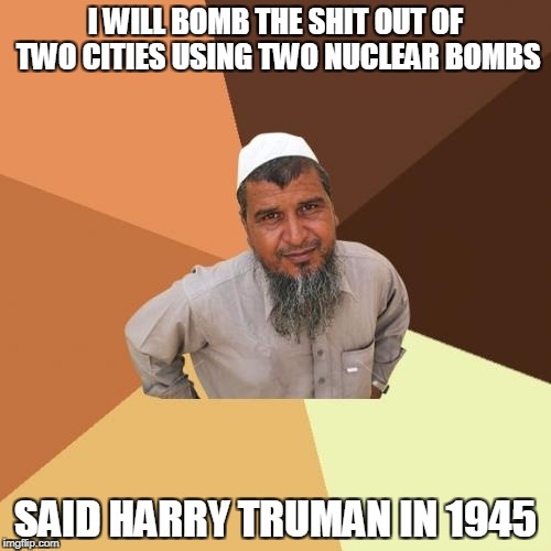 Ordinary Muslim Man Meme | I WILL BOMB THE SHIT OUT OF TWO CITIES USING TWO NUCLEAR BOMBS SAID HARRY TRUMAN IN 1945 | image tagged in memes,ordinary muslim man | made w/ Imgflip meme maker