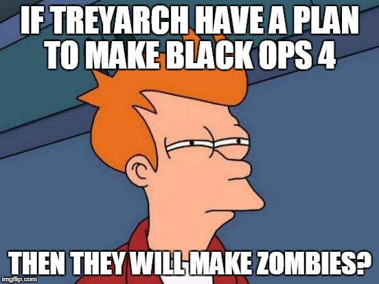 Futurama Fry Meme | IF TREYARCH HAVE A PLAN TO MAKE BLACK OPS 4 THEN THEY WILL MAKE ZOMBIES? | image tagged in memes,futurama fry | made w/ Imgflip meme maker