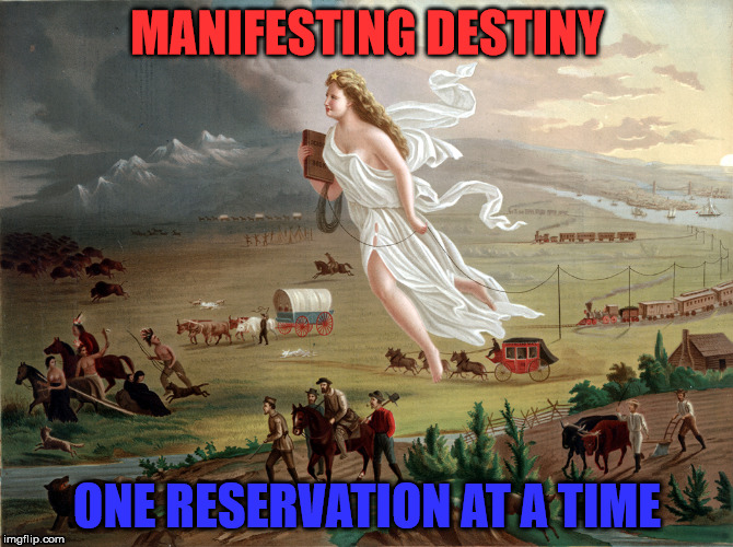 Manifest Destiny | MANIFESTING DESTINY ONE RESERVATION AT A TIME | image tagged in big government | made w/ Imgflip meme maker