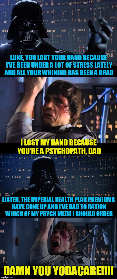 it's a universal concern | LUKE, YOU LOST YOUR HAND BECAUSE I'VE BEEN UNDER A LOT OF STRESS LATELY AND ALL YOUR WHINING HAS BEEN A DRAG DAMN YOU YODACARE!!!! I LOST MY | image tagged in darth vader no extended,memes,star wars no,health care,star wars,health insurance | made w/ Imgflip meme maker