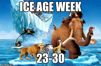 I made a meme just like this but there was an error in the time. It's actually the 23rd to the 30th. A Jesus_Milk event :) | ICE AGE WEEK 23-30 | image tagged in theme week | made w/ Imgflip meme maker