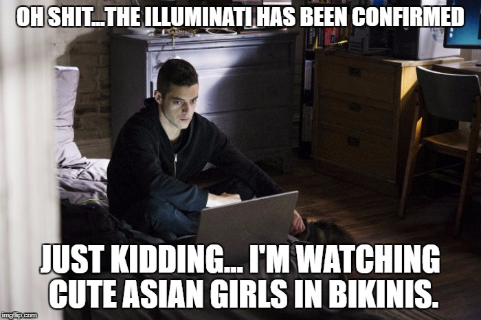 Mr. Robot | OH SHIT...THE ILLUMINATI HAS BEEN CONFIRMED JUST KIDDING... I'M WATCHING CUTE ASIAN GIRLS IN BIKINIS. | image tagged in mr robot,memes,illuminati confirmed,just kidding,cute asian girls,funny | made w/ Imgflip meme maker