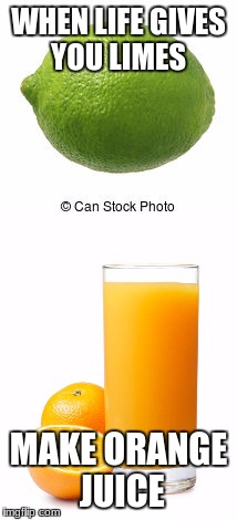 WHEN LIFE GIVES YOU LIMES MAKE ORANGE JUICE | image tagged in orange juice | made w/ Imgflip meme maker