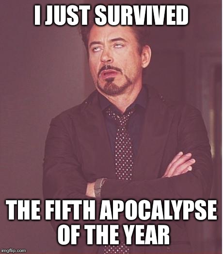 Face You Make Robert Downey Jr Meme | I JUST SURVIVED THE FIFTH APOCALYPSE OF THE YEAR | image tagged in memes,face you make robert downey jr | made w/ Imgflip meme maker