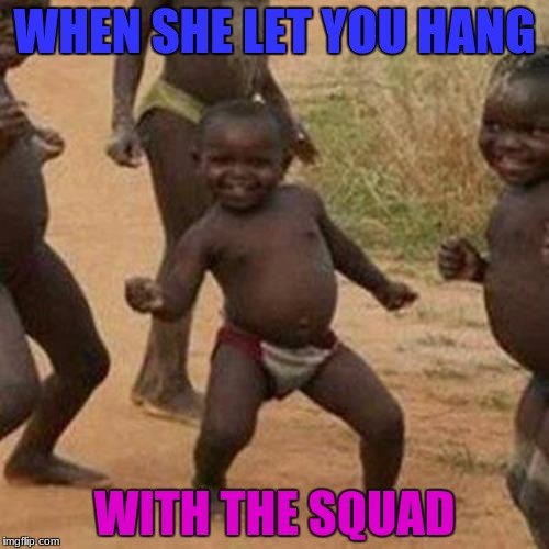 Third World Success Kid Meme | WHEN SHE LET YOU HANG WITH THE SQUAD | image tagged in memes,third world success kid | made w/ Imgflip meme maker