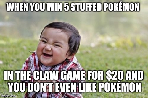Evil Toddler Meme | WHEN YOU WIN 5 STUFFED POKÉMON IN THE CLAW GAME FOR $20 AND YOU DON'T EVEN LIKE POKÉMON | image tagged in memes,evil toddler | made w/ Imgflip meme maker
