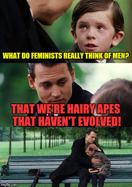 Finding Neverland Meme | WHAT DO FEMINISTS REALLY THINK OF MEN? THAT WE'RE HAIRY APES THAT HAVEN'T EVOLVED! | image tagged in memes,finding neverland | made w/ Imgflip meme maker