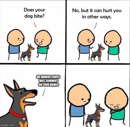 does your dog bite | NO FAMOUS PEOPLE WILL COMMENT ON YOUR MEMES | image tagged in does your dog bite | made w/ Imgflip meme maker