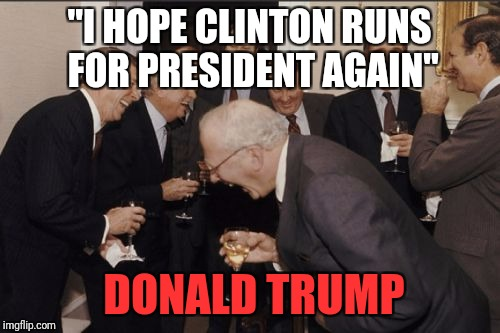 "Laughing Men In Suits Meme | ""I HOPE CLINTON RUNS FOR PRESIDENT AGAIN"" DONALD TRUMP 