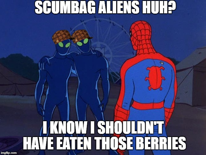 SCUMBAG ALIENS HUH? I KNOW I SHOULDN'T HAVE EATEN THOSE BERRIES | image tagged in spiderman,aliens,scumbag | made w/ Imgflip meme maker