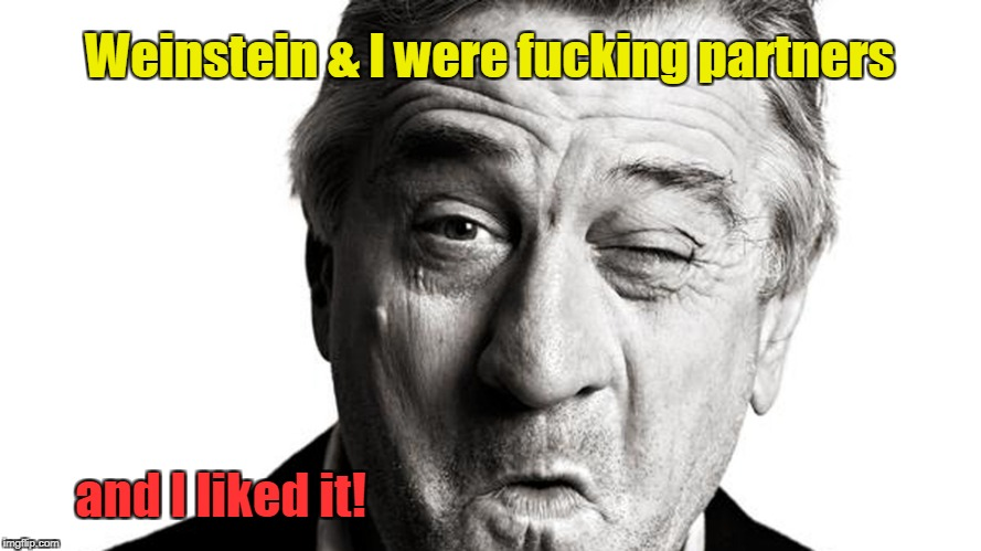 DeNiro & Weinstein were fucking partners | Weinstein & I were f**king partners and I liked it! | image tagged in de niro,harvey weinstein,partners in crime | made w/ Imgflip meme maker