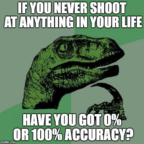 Philosoraptor Meme | IF YOU NEVER SHOOT AT ANYTHING IN YOUR LIFE HAVE YOU GOT 0% OR 100% ACCURACY? | image tagged in memes,philosoraptor | made w/ Imgflip meme maker