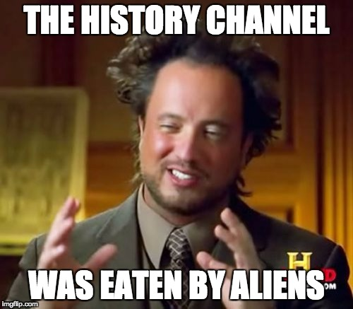 Ancient Aliens Meme | THE HISTORY CHANNEL WAS EATEN BY ALIENS | image tagged in memes,ancient aliens | made w/ Imgflip meme maker
