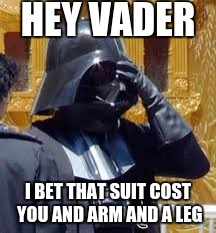 Darth Vader Facepalm | HEY VADER I BET THAT SUIT COST YOU AND ARM AND A LEG | image tagged in darth vader facepalm,darth vader,memes,funny | made w/ Imgflip meme maker
