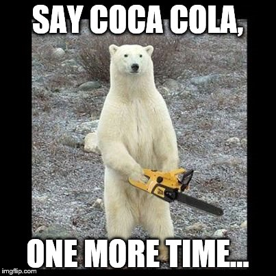 Polar Bear ANNOYED | SAY COCA COLA, ONE MORE TIME... | image tagged in memes,chainsaw bear | made w/ Imgflip meme maker