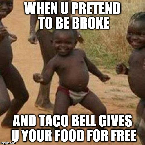 Third World Success Kid Meme | WHEN U PRETEND TO BE BROKE AND TACO BELL GIVES U YOUR FOOD FOR FREE | image tagged in memes,third world success kid | made w/ Imgflip meme maker