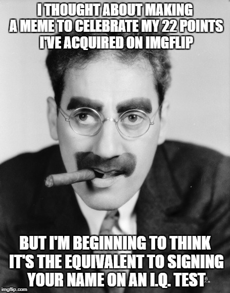 I THOUGHT ABOUT MAKING A MEME TO CELEBRATE MY 22 POINTS I'VE ACQUIRED ON IMGFLIP BUT I'M BEGINNING TO THINK IT'S THE EQUIVALENT TO SIGNING Y | image tagged in funny memes,memes,groucho marx,groucho_marks,imgflip points | made w/ Imgflip meme maker