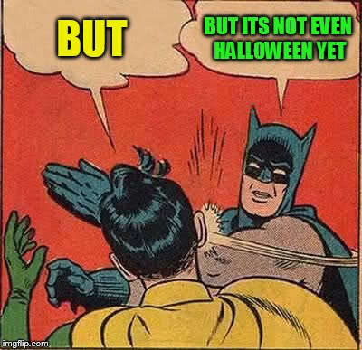 Batman Slapping Robin Meme | BUT BUT ITS NOT EVEN HALLOWEEN YET | image tagged in memes,batman slapping robin | made w/ Imgflip meme maker