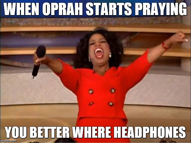 Oprah You Get A Meme | WHEN OPRAH STARTS PRAYING YOU BETTER WHERE HEADPHONES | image tagged in memes,oprah you get a | made w/ Imgflip meme maker