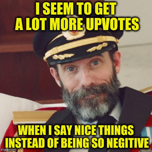 Captain Obvious | I SEEM TO GET A LOT MORE UPVOTES WHEN I SAY NICE THINGS INSTEAD OF BEING SO NEGITIVE | image tagged in captain obvious | made w/ Imgflip meme maker