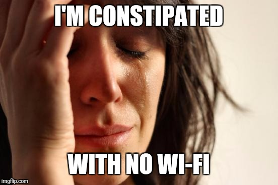 First World Problems Meme | I'M CONSTIPATED WITH NO WI-FI | image tagged in memes,first world problems | made w/ Imgflip meme maker