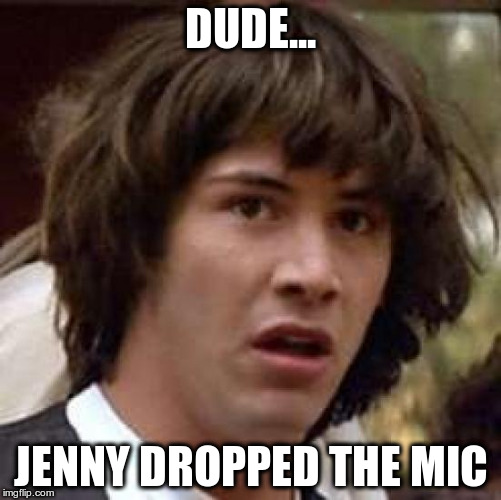 Conspiracy Keanu Meme | DUDE... JENNY DROPPED THE MIC | image tagged in memes,conspiracy keanu | made w/ Imgflip meme maker