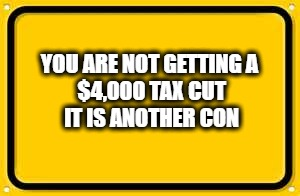 Blank Yellow Sign Meme | YOU ARE NOT GETTING A $4,000 TAX CUT IT IS ANOTHER CON | image tagged in memes,blank yellow sign | made w/ Imgflip meme maker