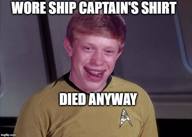 Star Trek Brian | WORE SHIP CAPTAIN'S SHIRT DIED ANYWAY | image tagged in star trek brian | made w/ Imgflip meme maker
