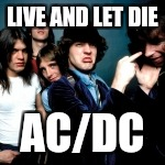 LIVE AND LET DIE AC/DC | made w/ Imgflip meme maker