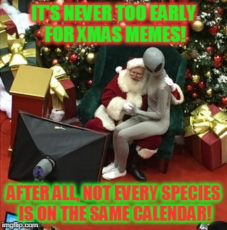 IT'S NEVER TOO EARLY FOR XMAS MEMES! AFTER ALL, NOT EVERY SPECIES IS ON THE SAME CALENDAR! | made w/ Imgflip meme maker