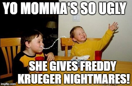 Yo Momma joke | YO MOMMA'S SO UGLY SHE GIVES FREDDY KRUEGER NIGHTMARES! | image tagged in memes,yo mamas so fat | made w/ Imgflip meme maker