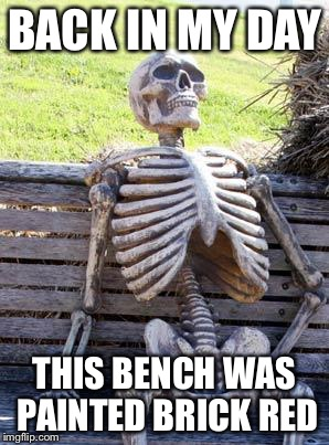 Waiting Skeleton Meme | BACK IN MY DAY THIS BENCH WAS PAINTED BRICK RED | image tagged in memes,waiting skeleton | made w/ Imgflip meme maker