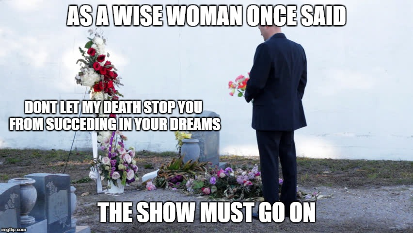 RIP Mopper - 1938 - 2016  depressing meme week | AS A WISE WOMAN ONCE SAID THE SHOW MUST GO ON DONT LET MY DEATH STOP YOU FROM SUCCEDING IN YOUR DREAMS | image tagged in memes,depressing meme week,wise | made w/ Imgflip meme maker