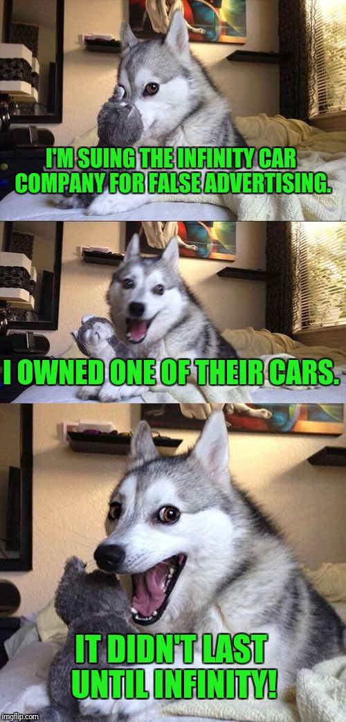 I know, dogs don't drive. |  I'M SUING THE INFINITY CAR COMPANY FOR FALSE ADVERTISING. I OWNED ONE OF THEIR CARS. IT DIDN'T LAST UNTIL INFINITY! | image tagged in memes,bad pun dog,infinity,lawsuit,cars | made w/ Imgflip meme maker