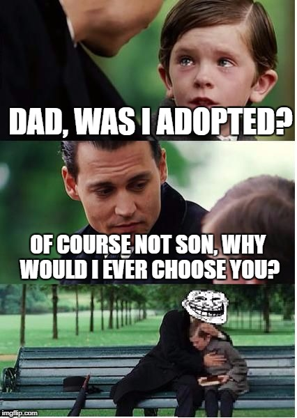 Depressing Meme Week Oct 11-18 A NeverSayMemes Event | DAD, WAS I ADOPTED? OF COURSE NOT SON, WHY WOULD I EVER CHOOSE YOU? | image tagged in finding neverland troll | made w/ Imgflip meme maker