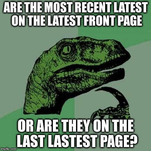 Imgflip English Is Hard | ARE THE MOST RECENT LATEST ON THE LATEST FRONT PAGE OR ARE THEY ON THE LAST LASTEST PAGE? | image tagged in memes,philosoraptor | made w/ Imgflip meme maker