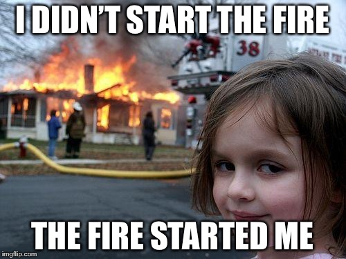 Disaster Girl Meme | I DIDN'T START THE FIRE THE FIRE STARTED ME | image tagged in memes,disaster girl | made w/ Imgflip meme maker