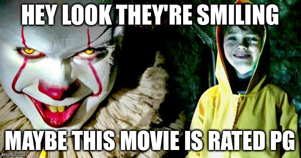 It movie  | HEY LOOK THEY'RE SMILING MAYBE THIS MOVIE IS RATED PG | image tagged in it movie | made w/ Imgflip meme maker
