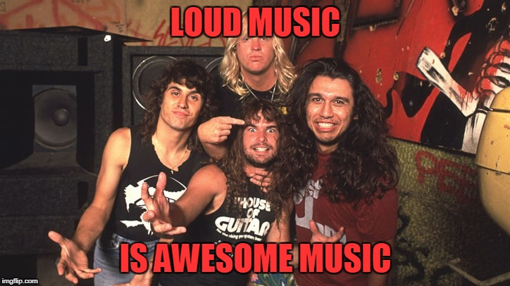 LOUD MUSIC IS AWESOME MUSIC | made w/ Imgflip meme maker