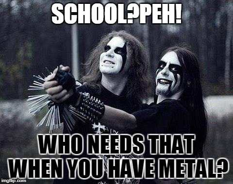 SCHOOL?PEH! WHO NEEDS THAT WHEN YOU HAVE METAL? | made w/ Imgflip meme maker