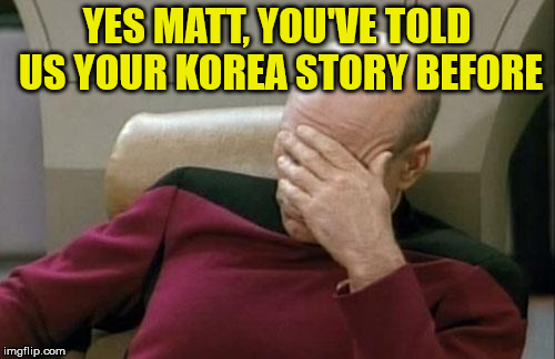 Captain Picard Facepalm Meme | YES MATT, YOU'VE TOLD US YOUR KOREA STORY BEFORE | image tagged in memes,captain picard facepalm | made w/ Imgflip meme maker
