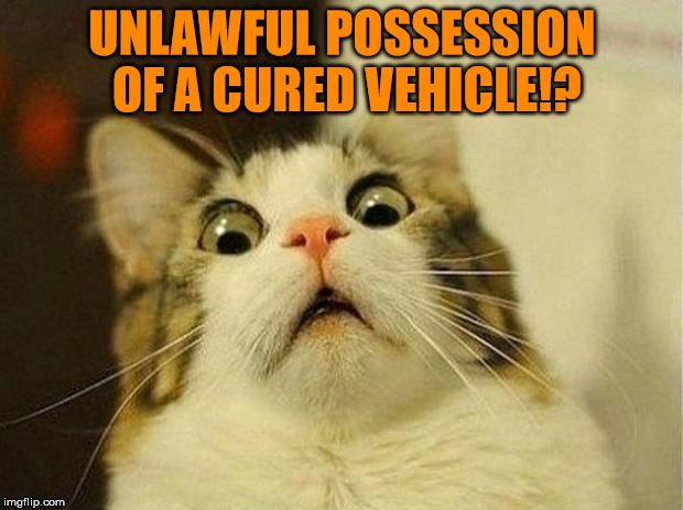 UNLAWFUL POSSESSION OF A CURED VEHICLE!? | made w/ Imgflip meme maker