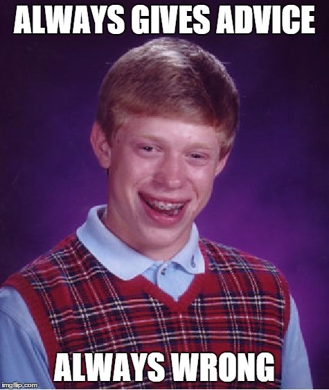 Bad Luck Brian Meme | ALWAYS GIVES ADVICE ALWAYS WRONG | image tagged in memes,bad luck brian | made w/ Imgflip meme maker