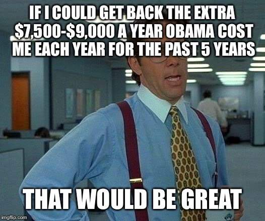 That Would Be Great Meme | IF I COULD GET BACK THE EXTRA $7,500-$9,000 A YEAR OBAMA COST ME EACH YEAR FOR THE PAST 5 YEARS THAT WOULD BE GREAT | image tagged in memes,that would be great | made w/ Imgflip meme maker