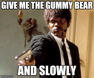 Say That Again I Dare You Meme | GIVE ME THE GUMMY BEAR AND SLOWLY | image tagged in memes,say that again i dare you | made w/ Imgflip meme maker