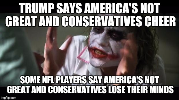 And everybody loses their minds Meme | TRUMP SAYS AMERICA'S NOT GREAT AND CONSERVATIVES CHEER SOME NFL PLAYERS SAY AMERICA'S NOT GREAT AND CONSERVATIVES LOSE THEIR MINDS | image tagged in memes,and everybody loses their minds | made w/ Imgflip meme maker